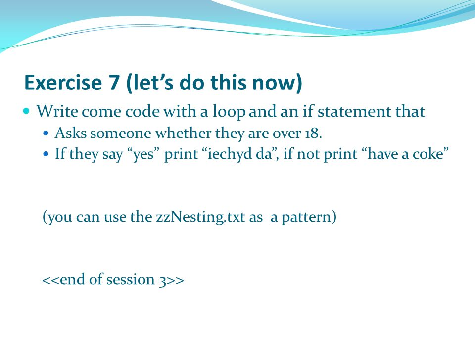 Exercise 7 (let's do this now) Write come code with a loop and an if statement that Asks someone whether they are over 18.