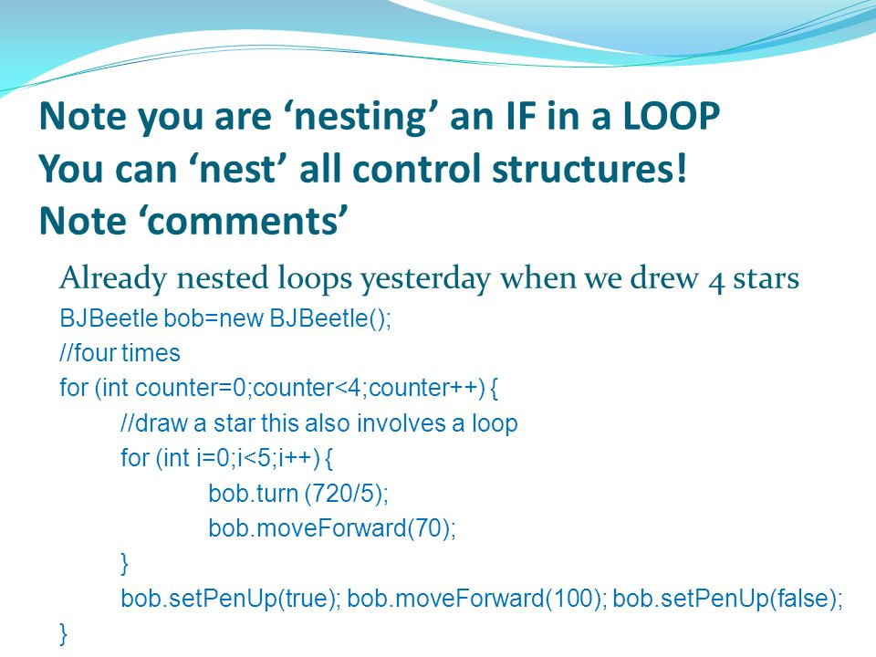 Note you are 'nesting' an IF in a LOOP You can 'nest' all control structures! Note 'comments' Already nested loops yesterday when we drew 4 stars BJBe