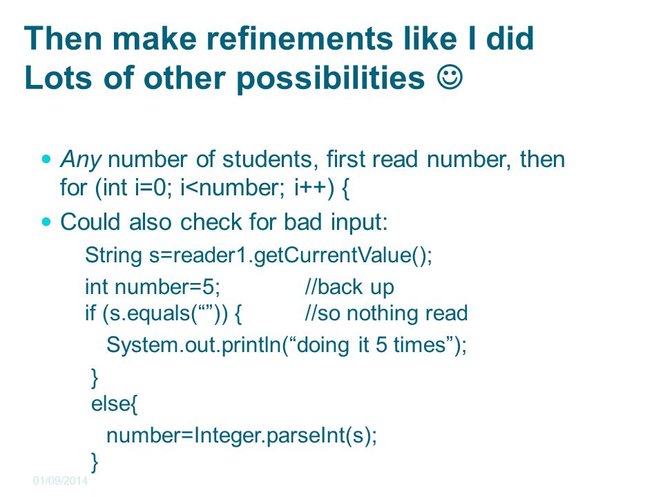 Then make refinements like I did Lots of other possibilities Any number of students, first read number, then for (int i=0; i<number; i++) { Could also