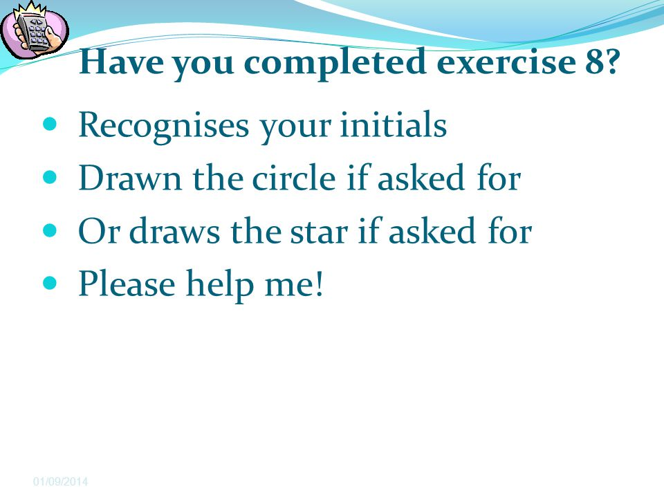 Have you completed exercise 8? Recognises your initials Drawn the circle if asked for Or draws the star if asked for Please help me! 01/09/2014