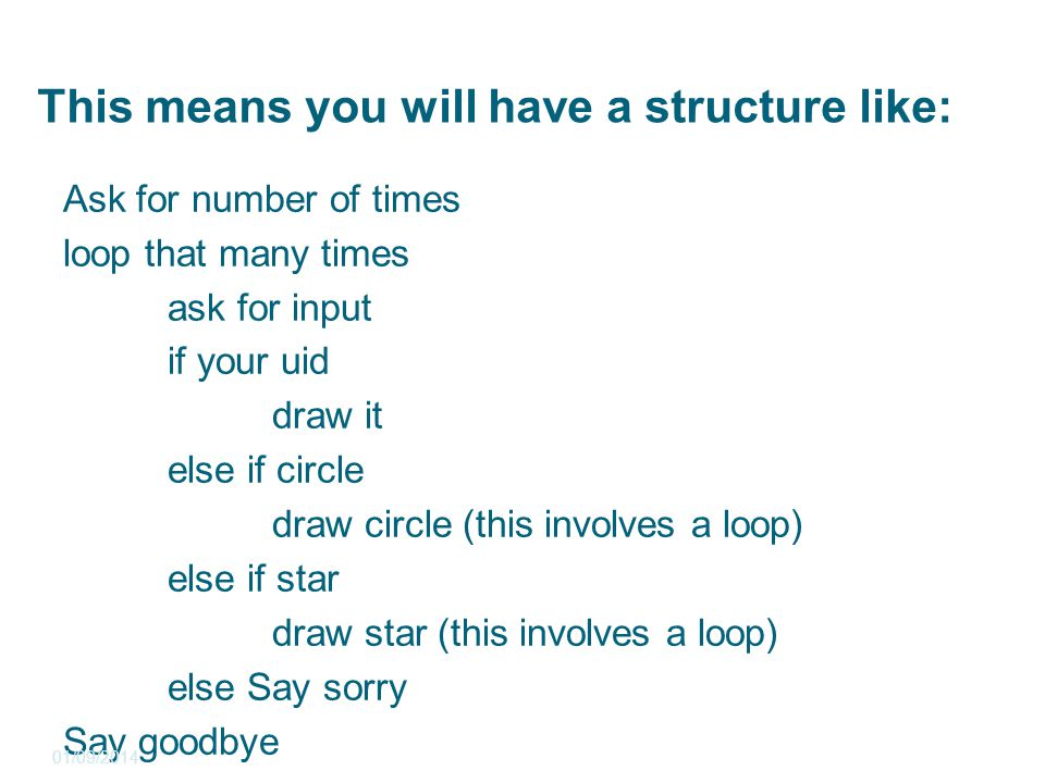 This means you will have a structure like: Ask for number of times loop that many times ask for input if your uid draw it else if circle draw circle (this involves a loop) else if star draw star (this involves a loop) else Say sorry Say goodbye 01/09/2014