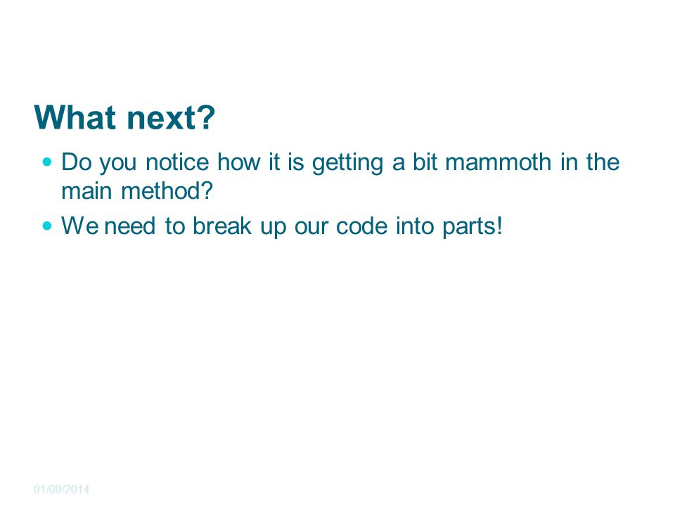 What next? Do you notice how it is getting a bit mammoth in the main method? We need to break up our code into parts! 01/09/2014