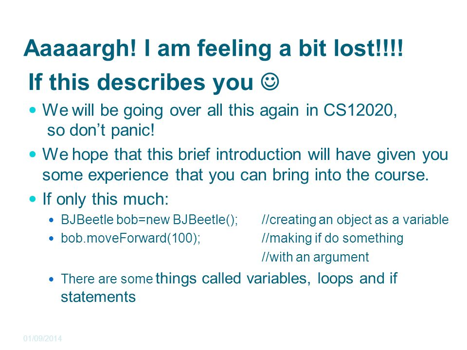 Aaaaargh! I am feeling a bit lost!!!! If this describes you We will be going over all this again in CS12020, so don't panic! We hope that this brief i
