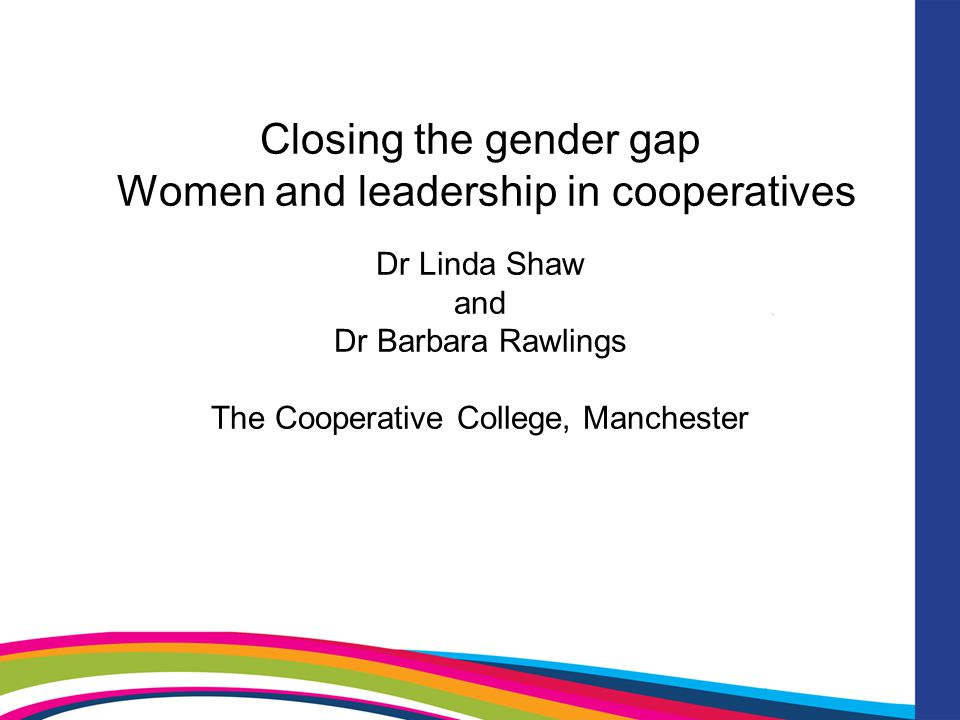 Closing the gender gap Women and leadership in cooperatives Dr Linda Shaw and Dr Barbara Rawlings The Cooperative College, Manchester