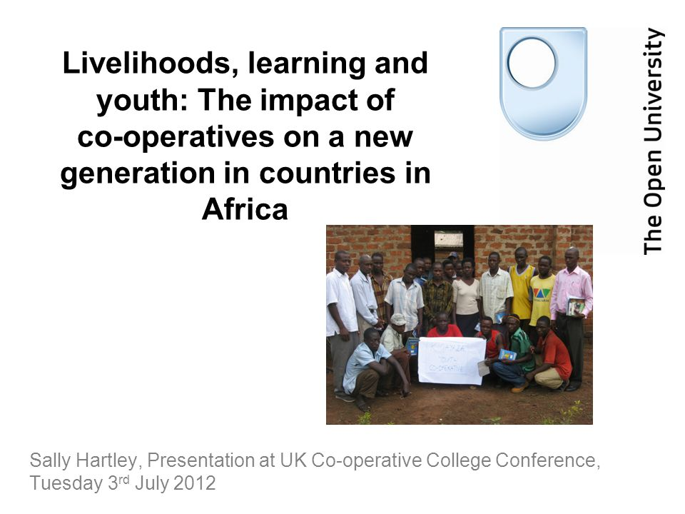 Sally Hartley, Presentation at UK Co-operative College Conference, Tuesday 3 rd July 2012 Livelihoods, learning and youth: The impact of co-operatives on a new generation in countries in Africa