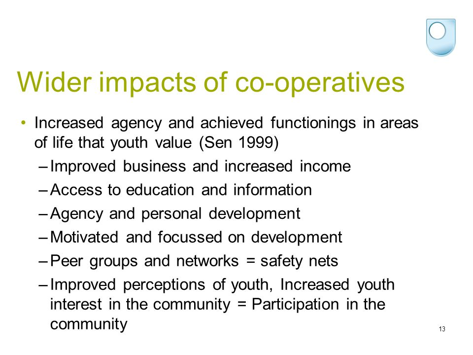 Wider impacts of co-operatives 13 Increased agency and achieved functionings in areas of life that youth value (Sen 1999) –Improved business and increased income –Access to education and information –Agency and personal development –Motivated and focussed on development –Peer groups and networks = safety nets –Improved perceptions of youth, Increased youth interest in the community = Participation in the community