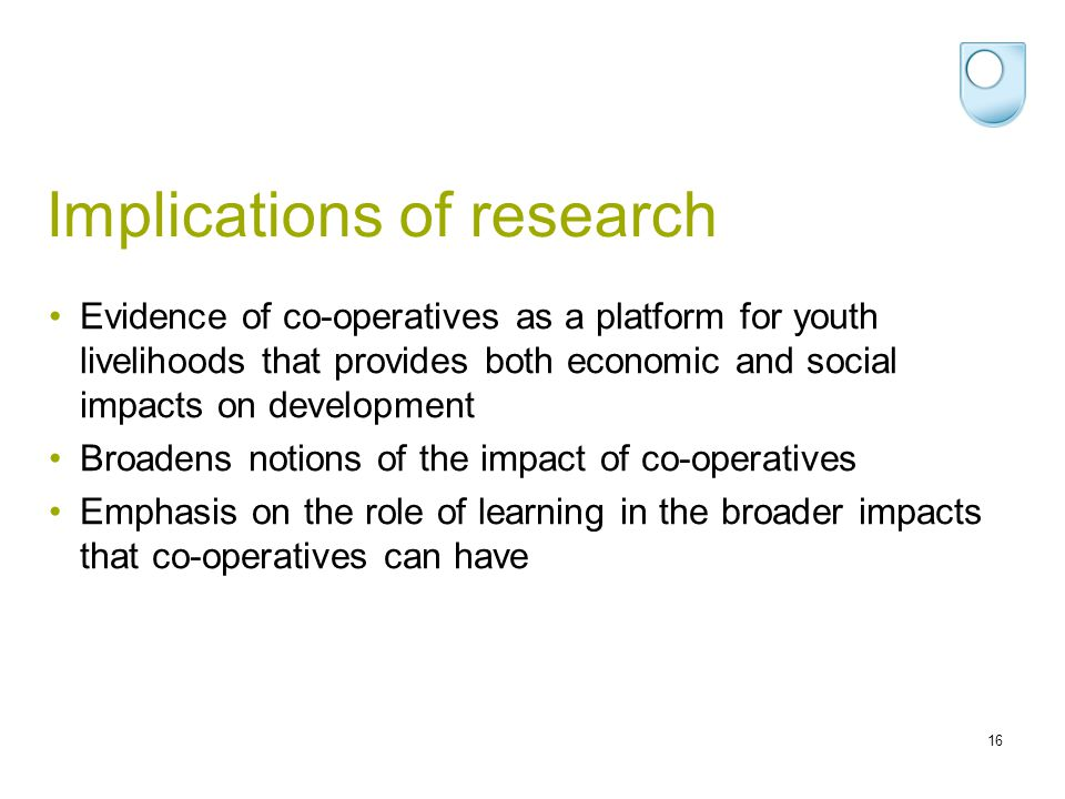 Implications of research 16 Evidence of co-operatives as a platform for youth livelihoods that provides both economic and social impacts on developmen