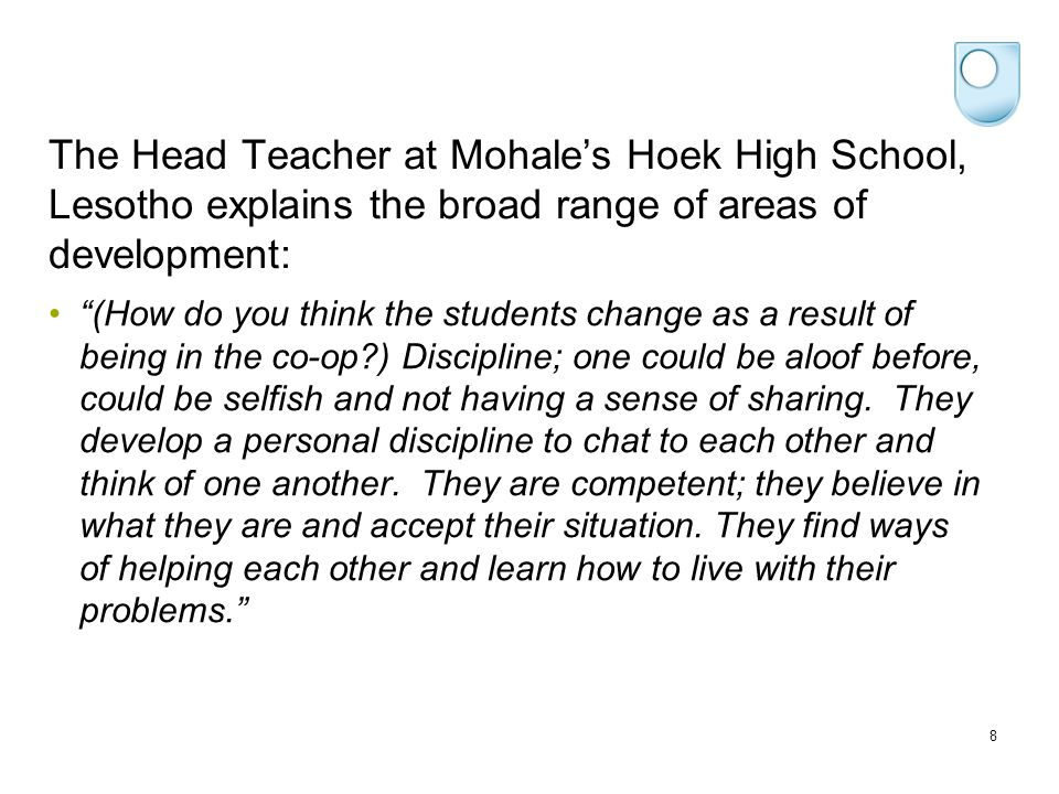 The Head Teacher at Mohale's Hoek High School, Lesotho explains the broad range of areas of development: (How do you think the students change as a result of being in the co-op ) Discipline; one could be aloof before, could be selfish and not having a sense of sharing.