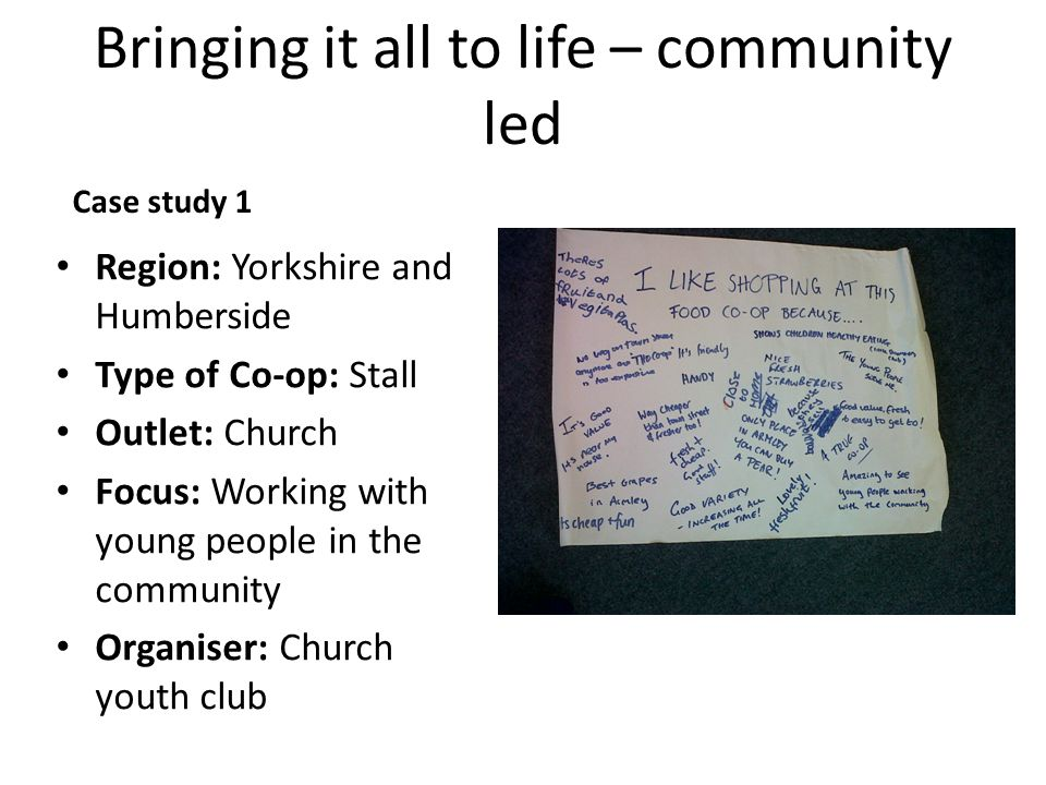 Bringing it all to life – community led Case study 1 Region: Yorkshire and Humberside Type of Co-op: Stall Outlet: Church Focus: Working with young people in the community Organiser: Church youth club