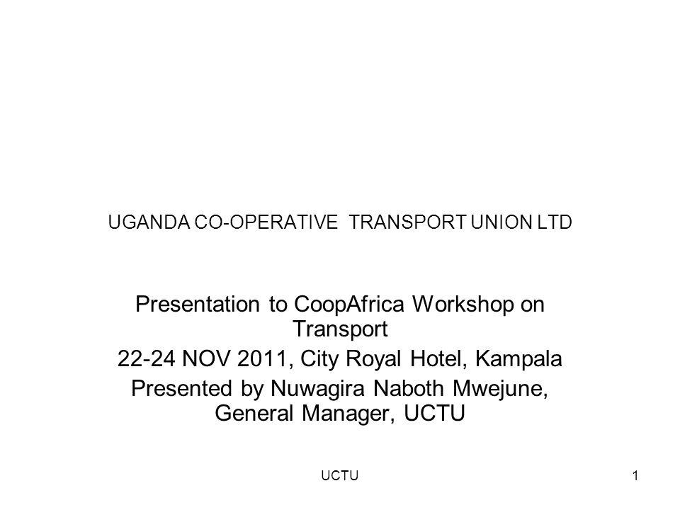 UGANDA CO-OPERATIVE TRANSPORT UNION LTD Presentation to CoopAfrica Workshop on Transport 22-24 NOV 2011, City Royal Hotel, Kampala Presented by Nuwagira Naboth Mwejune, General Manager, UCTU 1UCTU