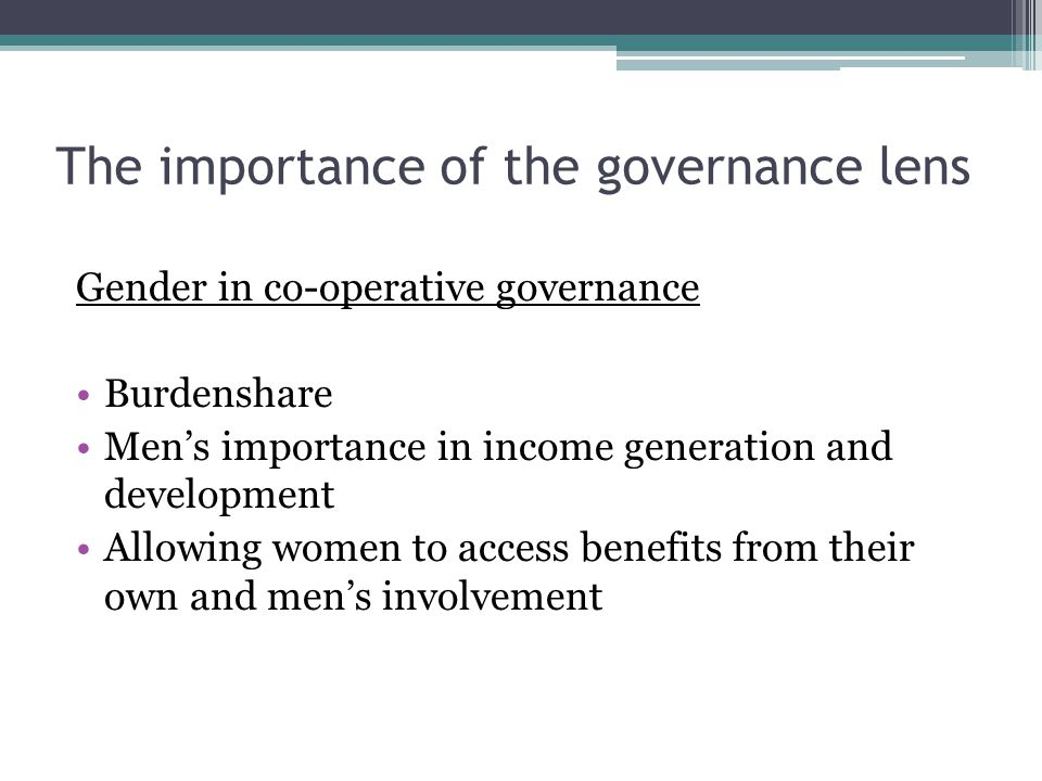 The importance of the governance lens Gender in co-operative governance Burdenshare Men's importance in income generation and development Allowing women to access benefits from their own and men's involvement