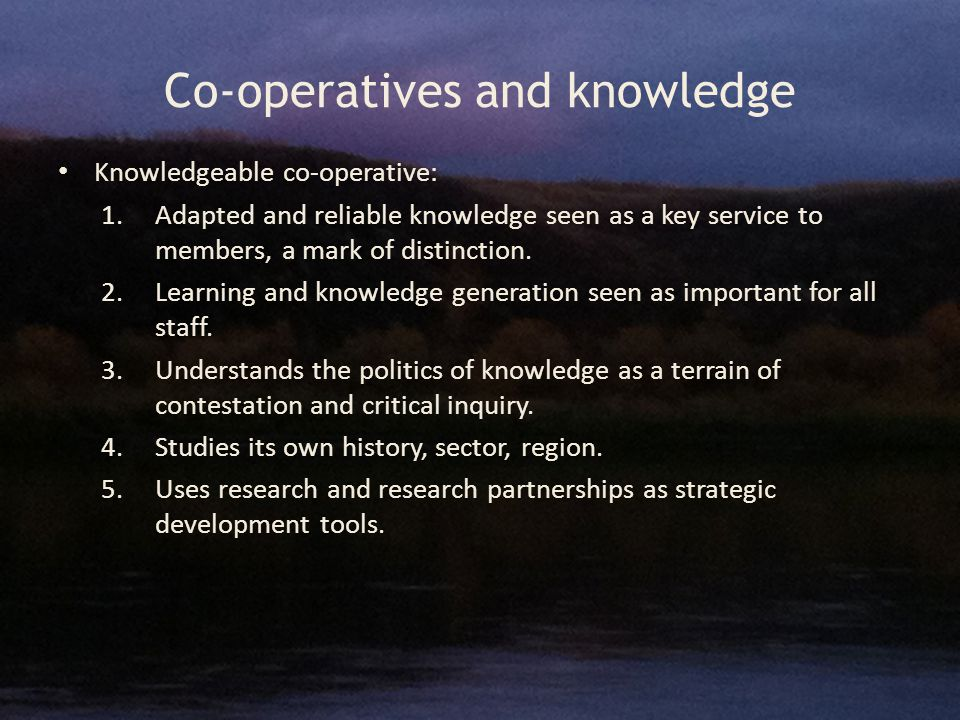 Co-operatives and knowledge Knowledgeable co-operative: 1.Adapted and reliable knowledge seen as a key service to members, a mark of distinction.