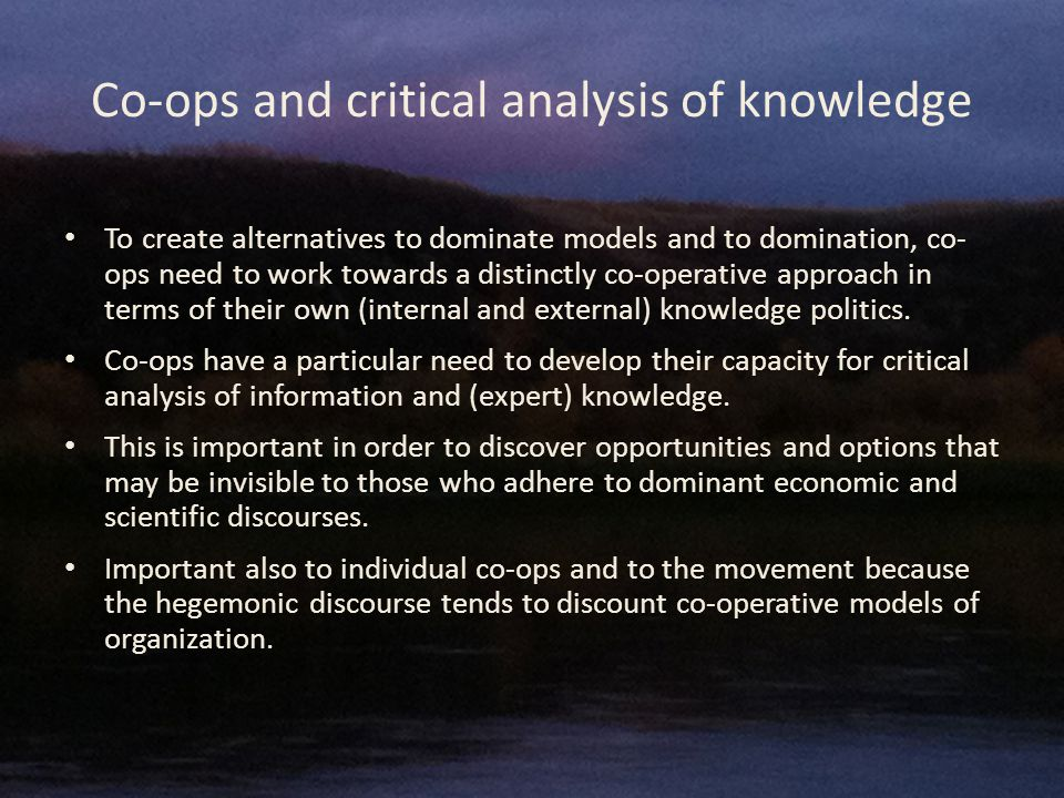 Co-ops and critical analysis of knowledge To create alternatives to dominate models and to domination, co- ops need to work towards a distinctly co-operative approach in terms of their own (internal and external) knowledge politics.