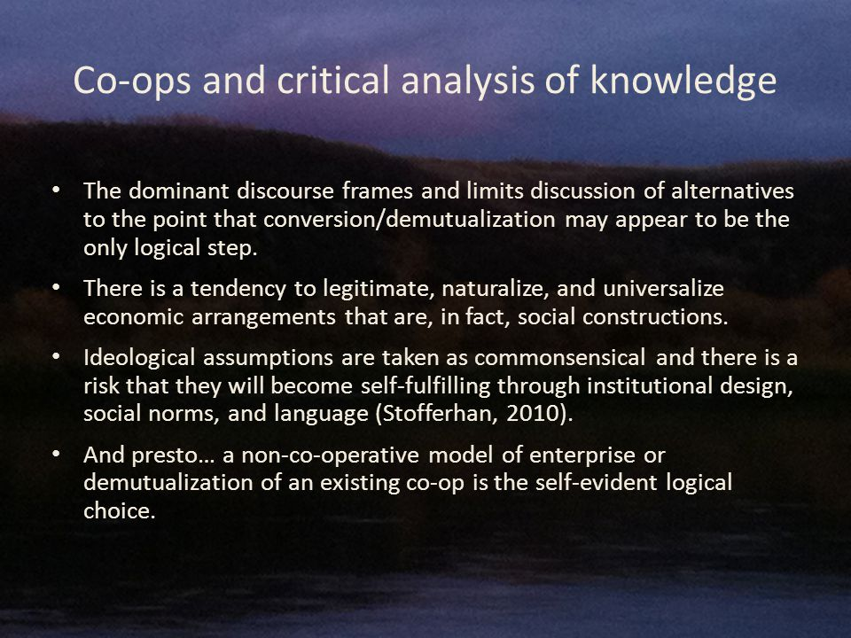 Co-ops and critical analysis of knowledge The dominant discourse frames and limits discussion of alternatives to the point that conversion/demutualization may appear to be the only logical step.