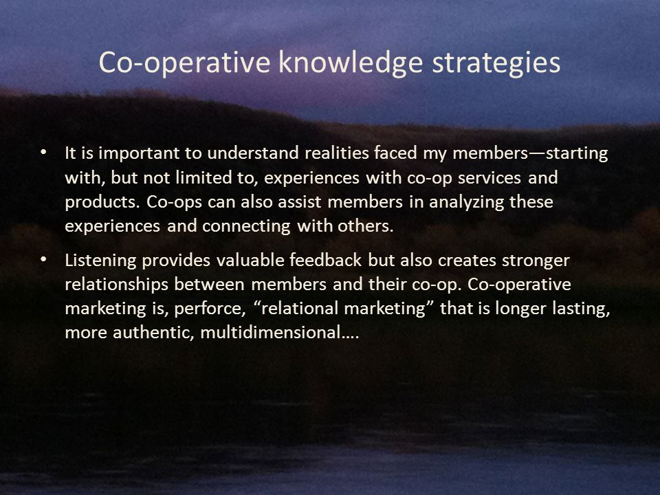 Co-operative knowledge strategies It is important to understand realities faced my members—starting with, but not limited to, experiences with co-op services and products.
