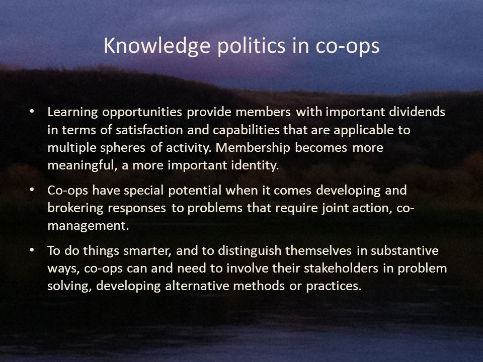 Knowledge politics in co-ops Learning opportunities provide members with important dividends in terms of satisfaction and capabilities that are applicable to multiple spheres of activity.