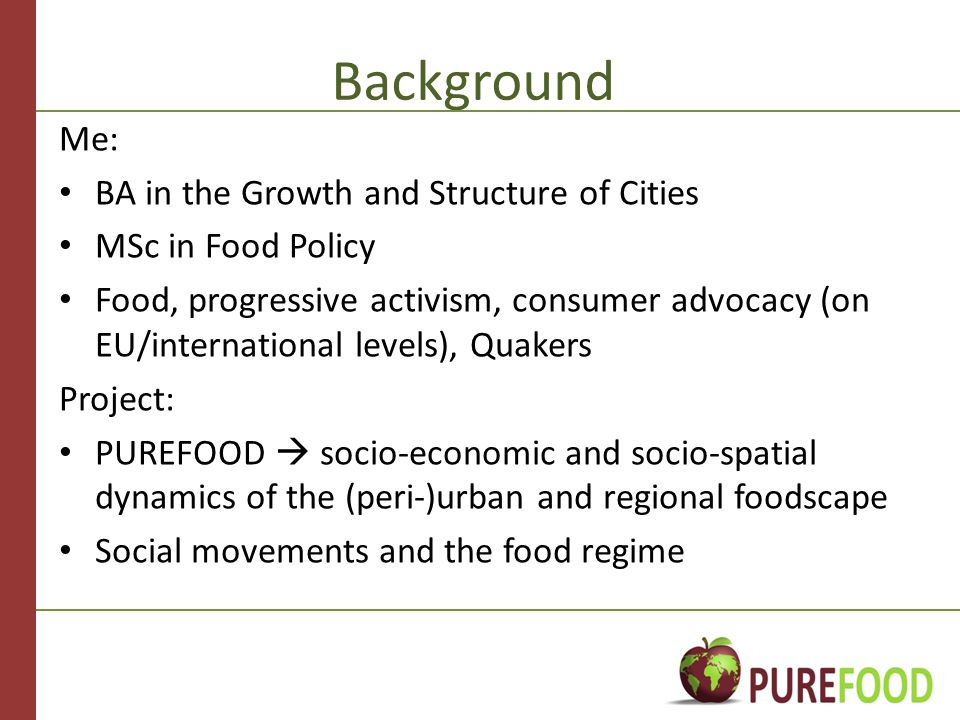 Background Me: BA in the Growth and Structure of Cities MSc in Food Policy Food, progressive activism, consumer advocacy (on EU/international levels), Quakers Project: PUREFOOD  socio-economic and socio-spatial dynamics of the (peri-)urban and regional foodscape Social movements and the food regime