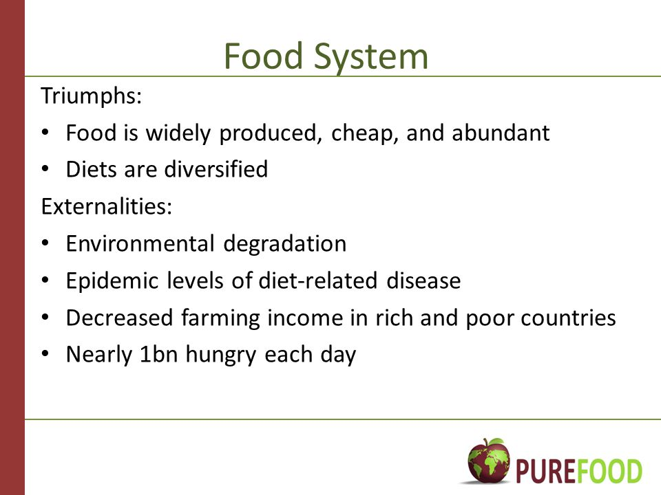 Food System Triumphs: Food is widely produced, cheap, and abundant Diets are diversified Externalities: Environmental degradation Epidemic levels of diet-related disease Decreased farming income in rich and poor countries Nearly 1bn hungry each day