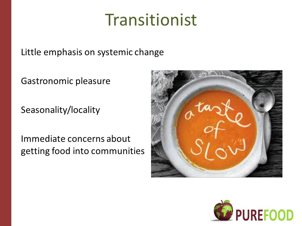 Transitionist Little emphasis on systemic change Gastronomic pleasure Seasonality/locality Immediate concerns about getting food into communities