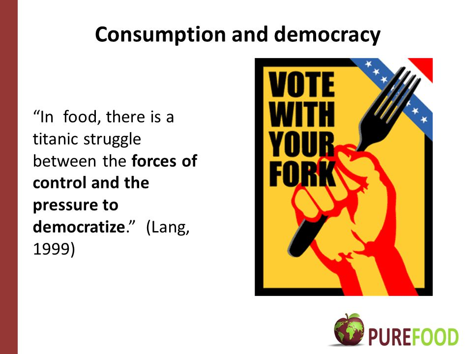 Consumption and democracy In food, there is a titanic struggle between the forces of control and the pressure to democratize. (Lang, 1999)