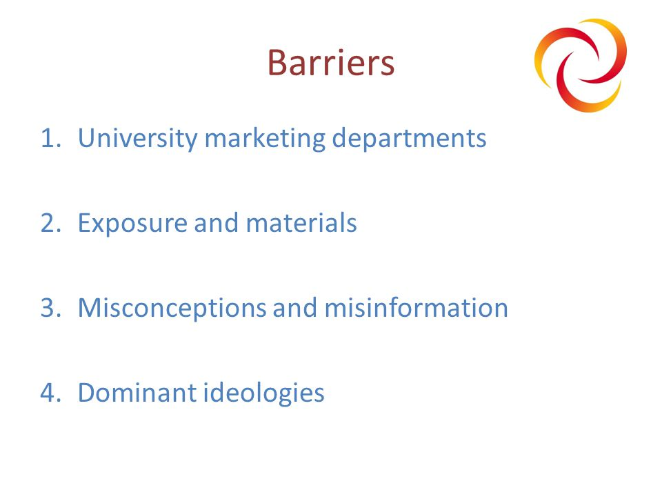 Barriers 1.University marketing departments 2.Exposure and materials 3.Misconceptions and misinformation 4.Dominant ideologies