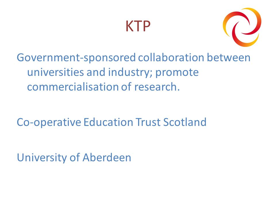 KTP Government-sponsored collaboration between universities and industry; promote commercialisation of research.