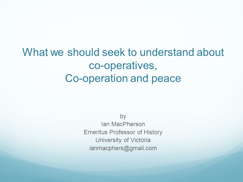 What we should seek to understand about co-operatives, Co-operation and peace by Ian MacPherson Emeritus Professor of History University of Victoria i