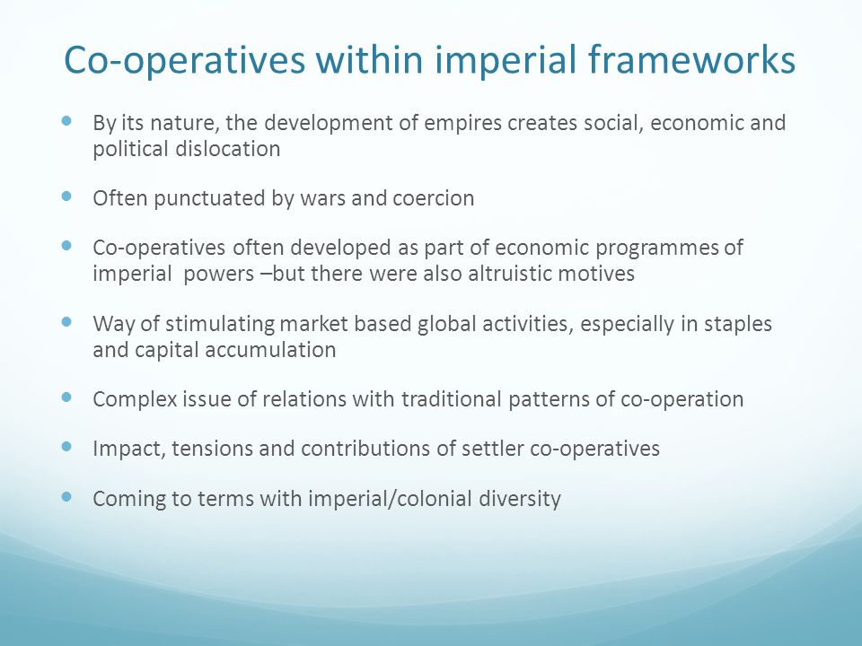 Co-operatives within imperial frameworks By its nature, the development of empires creates social, economic and political dislocation Often punctuated