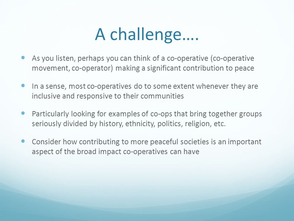 A challenge…. As you listen, perhaps you can think of a co-operative (co-operative movement, co-operator) making a significant contribution to peace I