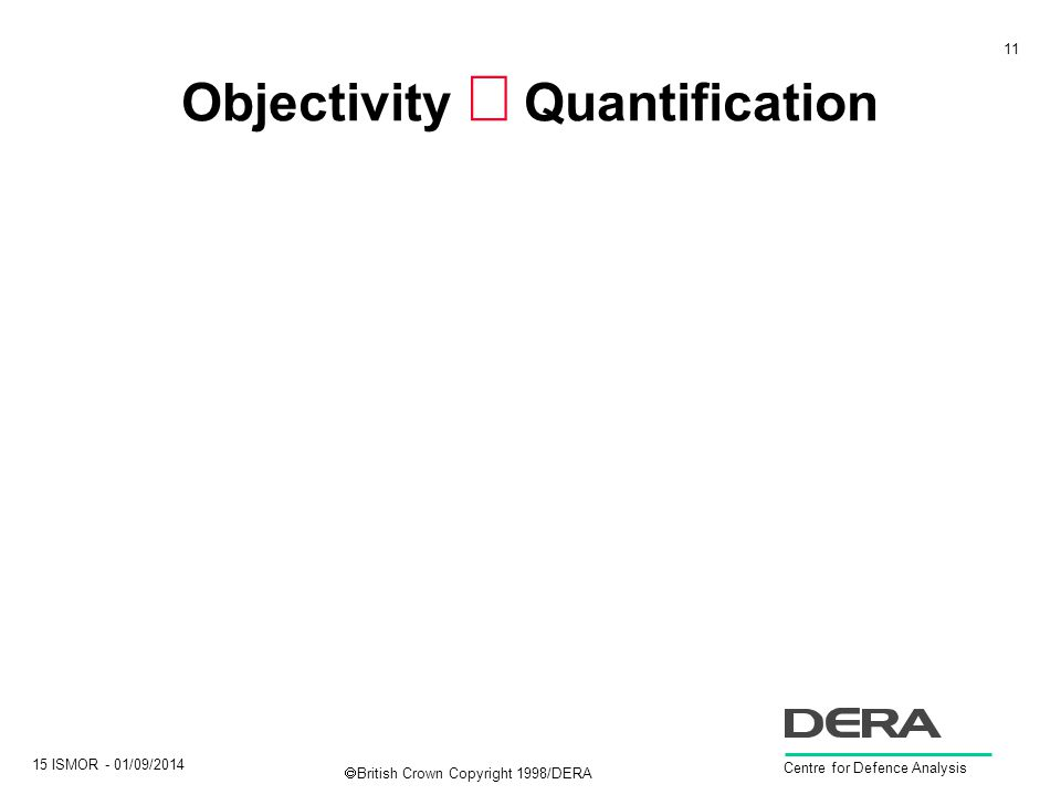 11 15 ISMOR - 01/09/2014 Centre for Defence Analysis  British Crown Copyright 1998/DERA Objectivity  Quantification
