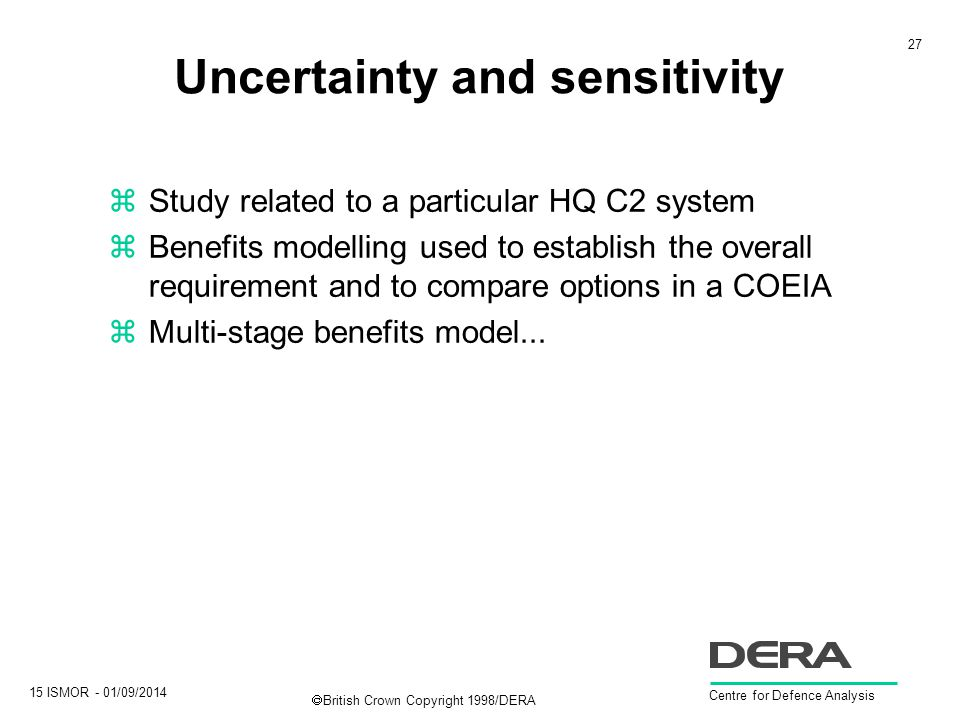 27 15 ISMOR - 01/09/2014 Centre for Defence Analysis  British Crown Copyright 1998/DERA Uncertainty and sensitivity zStudy related to a particular HQ C2 system zBenefits modelling used to establish the overall requirement and to compare options in a COEIA zMulti-stage benefits model...