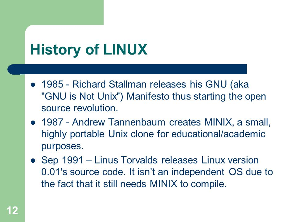 12 History of LINUX 1985 - Richard Stallman releases his GNU (aka GNU is Not Unix ) Manifesto thus starting the open source revolution.