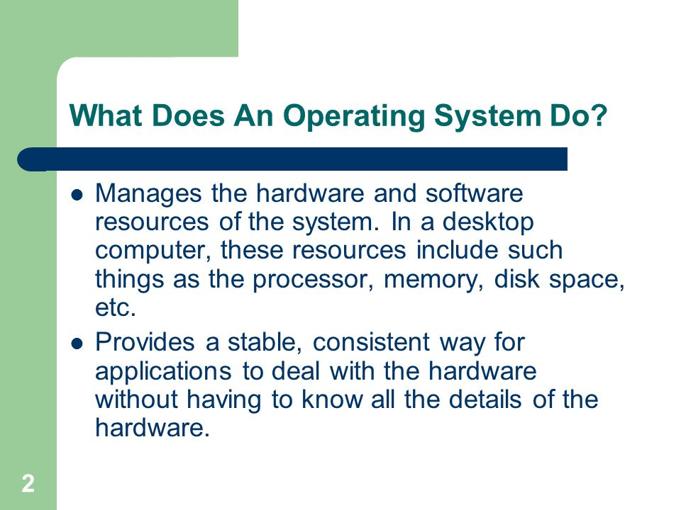 2 What Does An Operating System Do. Manages the hardware and software resources of the system.