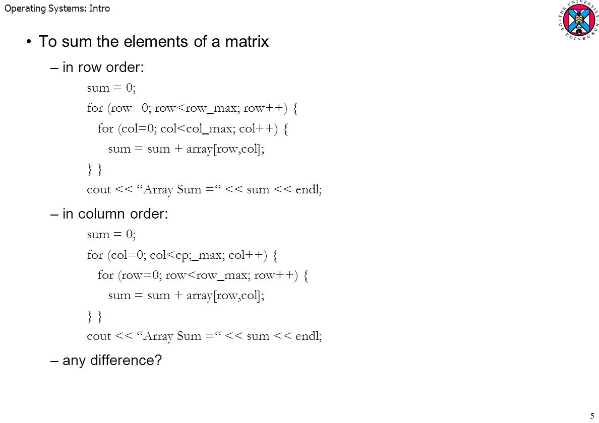 Operating Systems: Intro 5 To sum the elements of a matrix –in row order: sum = 0; for (row=0; row<row_max; row++) { for (col=0; col<col_max; col++) { sum = sum + array[row,col]; } cout << Array Sum = << sum << endl; –in column order: sum = 0; for (col=0; col<cp;_max; col++) { for (row=0; row<row_max; row++) { sum = sum + array[row,col]; } cout << Array Sum = << sum << endl; –any difference