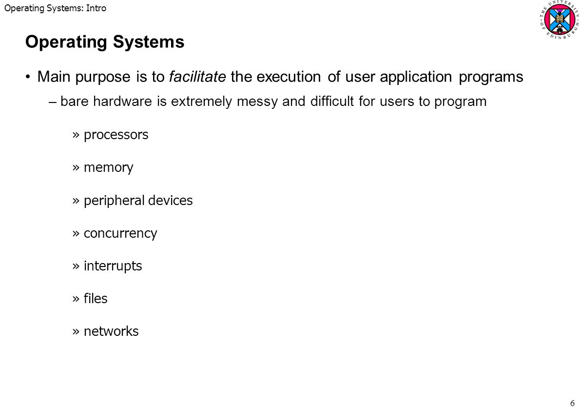 Operating Systems: Intro 6 Operating Systems Main purpose is to facilitate the execution of user application programs –bare hardware is extremely messy and difficult for users to program »processors »memory »peripheral devices »concurrency »interrupts »files »networks