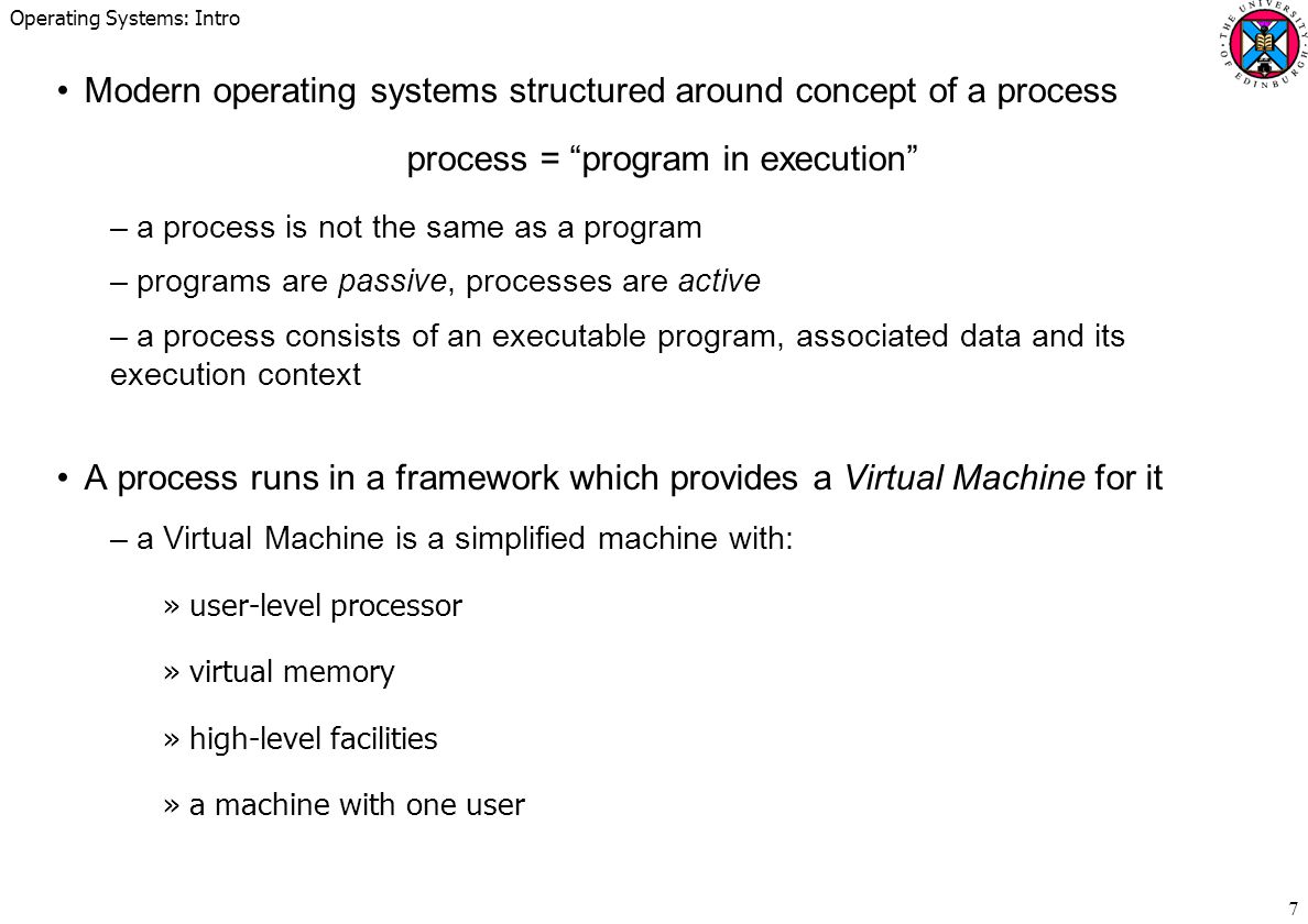 Operating Systems: Intro 18 OS sets up an Interrupt Vector with service routine entry points –one entry per I/O device or I/O channel –a dormant context set up for each routine which can be activated on demand –further interrupts usually switched off during initial interrupt servicing Example: Intel x86 interrupt vector entries: 0 :divide error...