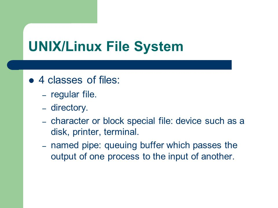 UNIX/Linux File System 4 classes of files: – regular file. – directory. – character or block special file: device such as a disk, printer, terminal. –