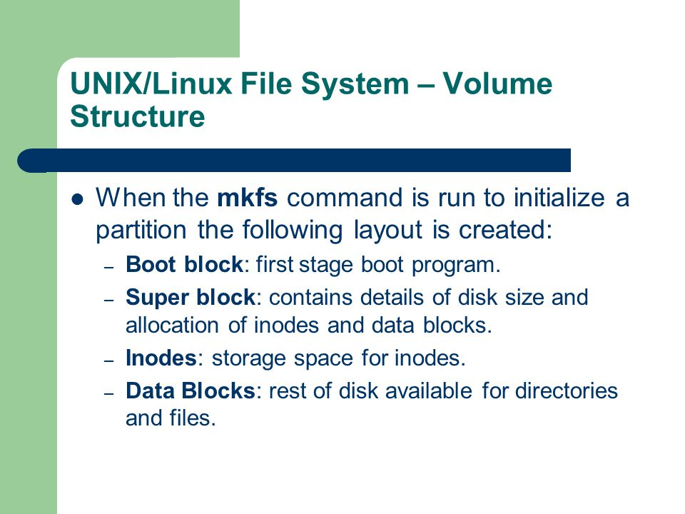 UNIX/Linux File System – Volume Structure When the mkfs command is run to initialize a partition the following layout is created: – Boot block: first