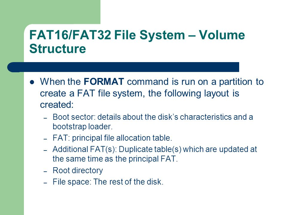 FAT16/FAT32 File System – Volume Structure When the FORMAT command is run on a partition to create a FAT file system, the following layout is created: