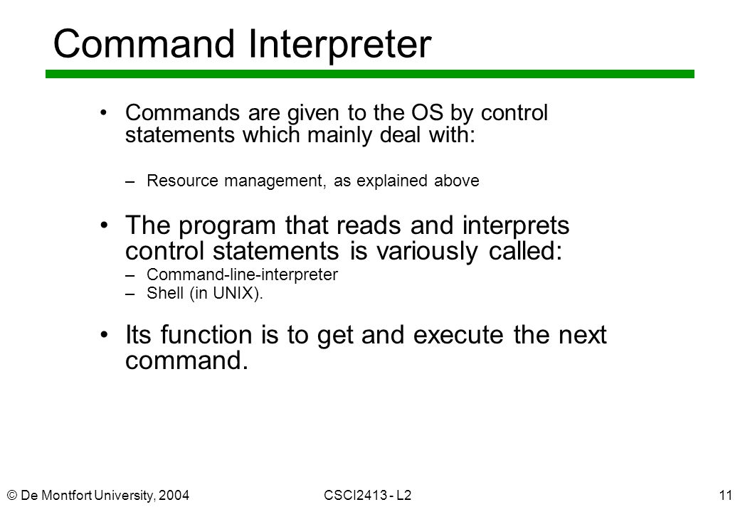 © De Montfort University, 2004CSCI2413 - L211 Command Interpreter Commands are given to the OS by control statements which mainly deal with: –Resource
