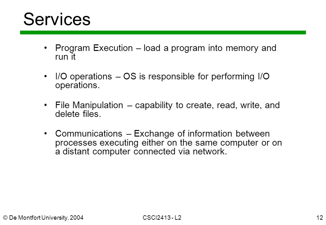 © De Montfort University, 2004CSCI2413 - L212 Services Program Execution – load a program into memory and run it I/O operations – OS is responsible fo
