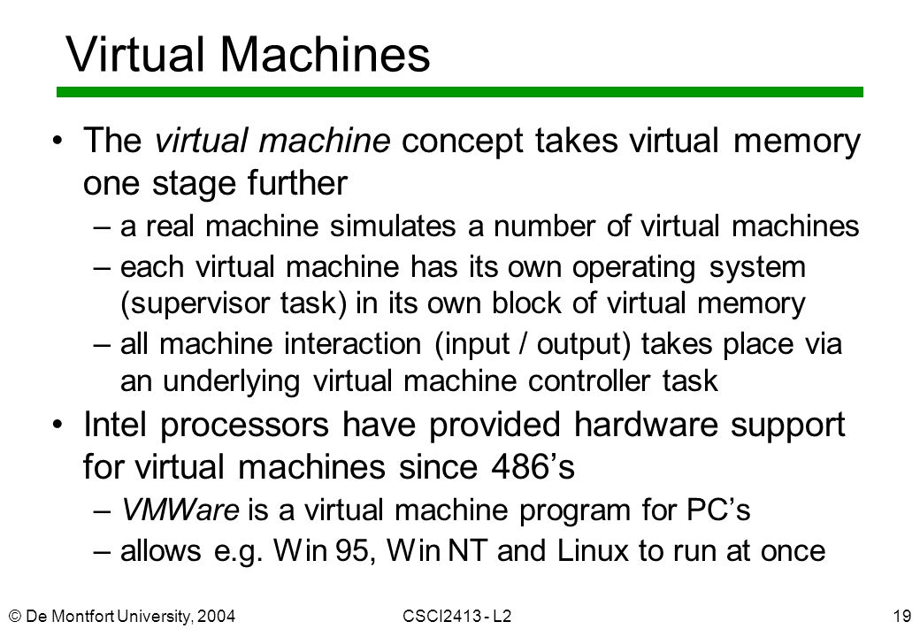© De Montfort University, 2004CSCI2413 - L219 Virtual Machines The virtual machine concept takes virtual memory one stage further –a real machine simu
