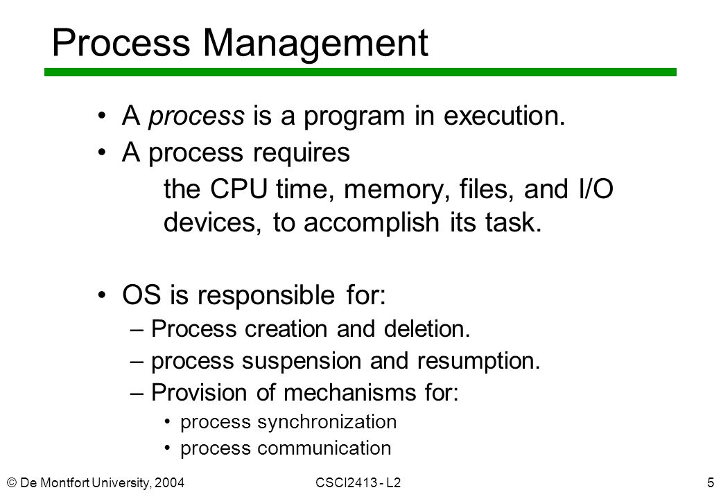 © De Montfort University, 2004CSCI2413 - L25 Process Management A process is a program in execution. A process requires the CPU time, memory, files, a