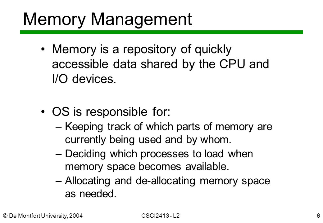 © De Montfort University, 2004CSCI2413 - L26 Memory Management Memory is a repository of quickly accessible data shared by the CPU and I/O devices. OS