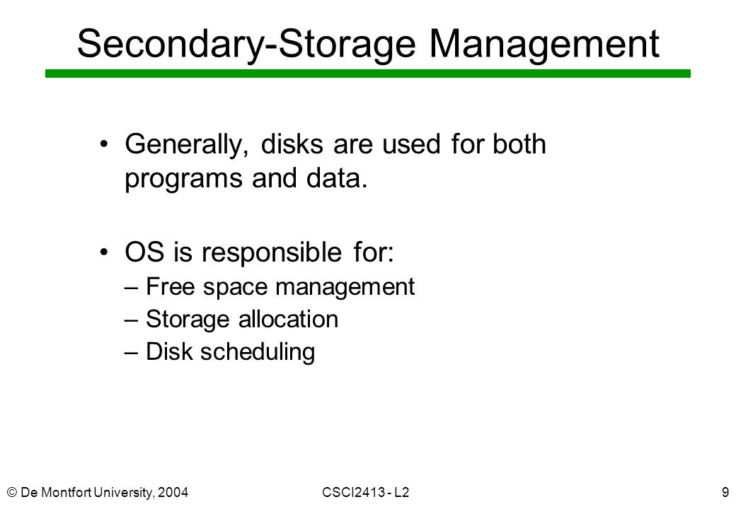 © De Montfort University, 2004CSCI2413 - L29 Secondary-Storage Management Generally, disks are used for both programs and data. OS is responsible for: