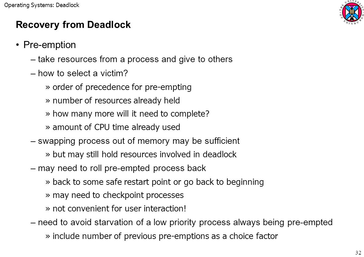 Operating Systems: Deadlock 32 Recovery from Deadlock Pre-emption –take resources from a process and give to others –how to select a victim.