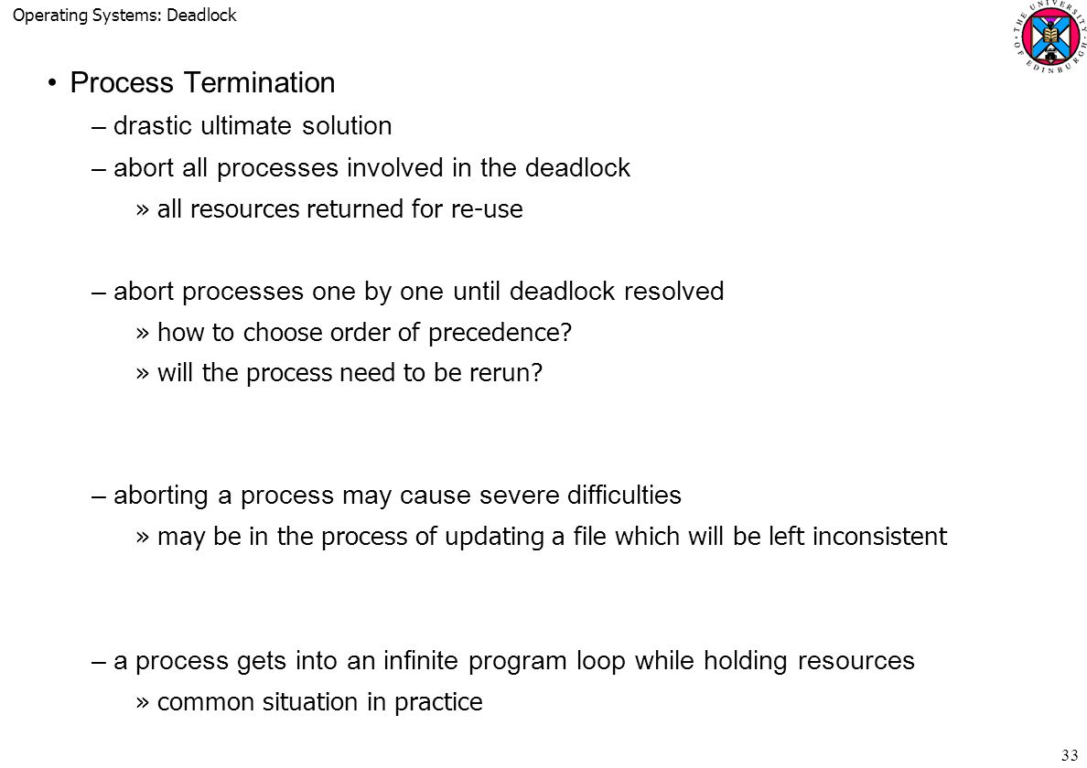 Operating Systems: Deadlock 33 Process Termination –drastic ultimate solution –abort all processes involved in the deadlock »all resources returned for re-use –abort processes one by one until deadlock resolved »how to choose order of precedence.