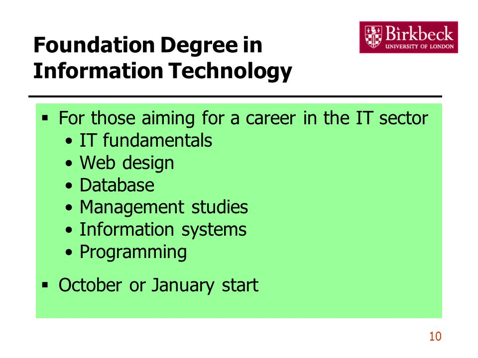 Foundation Degree in Information Technology  For those aiming for a career in the IT sector IT fundamentals Web design Database Management studies Information systems Programming  October or January start 10