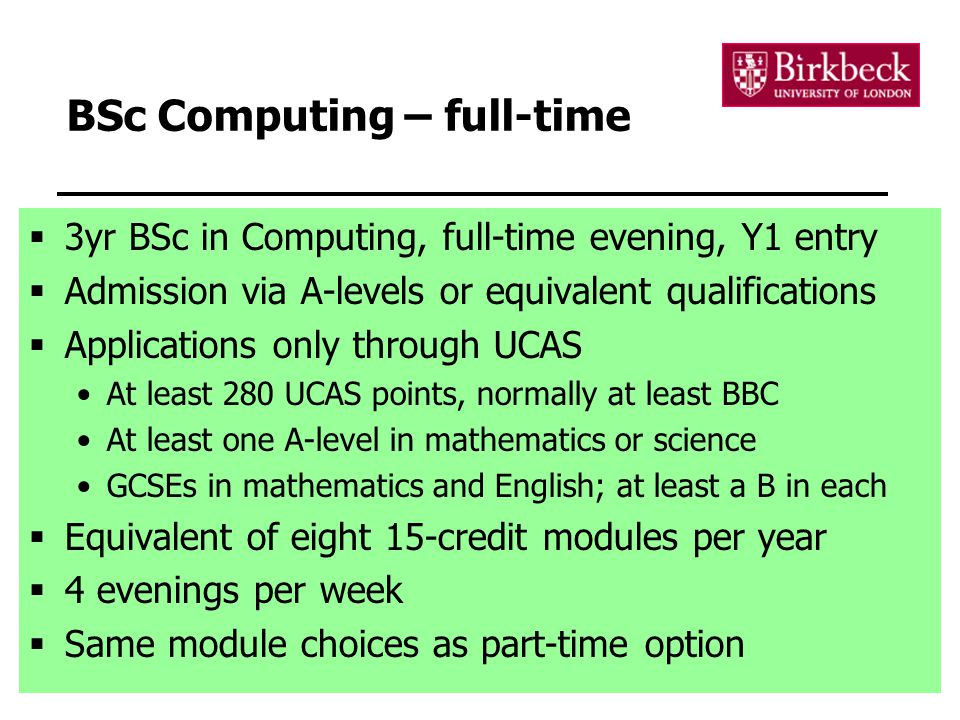 13 BSc Computing – full-time  3yr BSc in Computing, full-time evening, Y1 entry  Admission via A-levels or equivalent qualifications  Applications