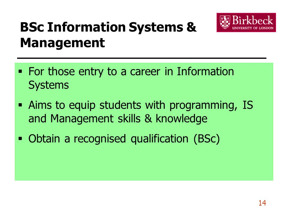 14 BSc Information Systems & Management  For those entry to a career in Information Systems  Aims to equip students with programming, IS and Management skills & knowledge  Obtain a recognised qualification (BSc)